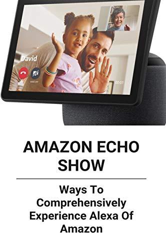 Amazon Echo Show: Ways To Comprehensively Experience Alexa Of Amazon: Amazon Echo Show 8 User Guide (English Edition)