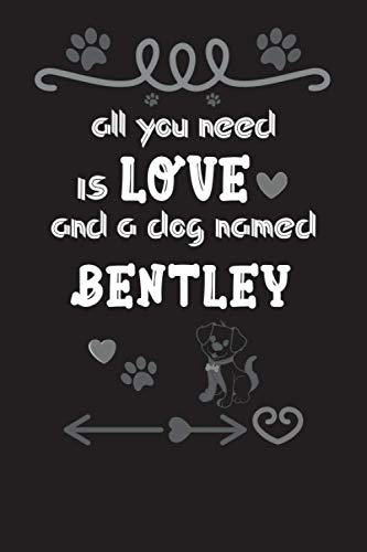 All You Need is Love and a Dog Named Bentley Notebook birthday gifts: Lined Notebook / Journal Gift, 120 Pages, 6x9, Soft Cover, Matte Dog Name ... women, boys, and girls who Love Dogs Finish