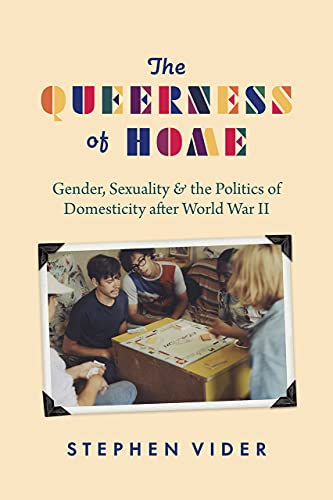 The Queerness of Home: Gender, Sexuality, and the Politics of Domesticity after World War II