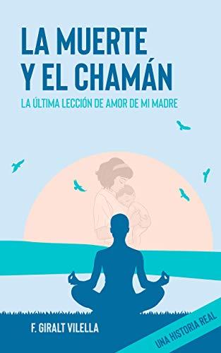 LA MUERTE Y EL CHAMAN: LA ÚLTIMA LECCIÓN DE AMOR DE MI MADRE (no ficción)
