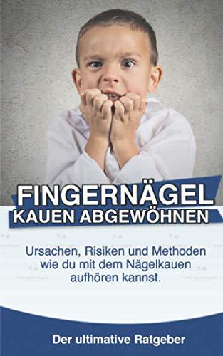 Fingernägel kauen abgewöhnen: Ursachen, Risiken und Methoden wie du mit dem Nägelkauen aufhören kannst.: Setze dem lästigen Leid und dieser Angewohnheit endlich ein Ende!