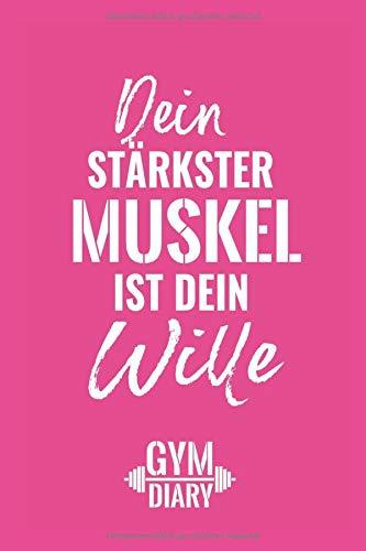 Dein stärkster Muskel ist dein Wille, Gym Diary: Umfangreiches Trainingstagebuch für Frauen – mehr Muskelwachstum durch Trainingsanalyse
