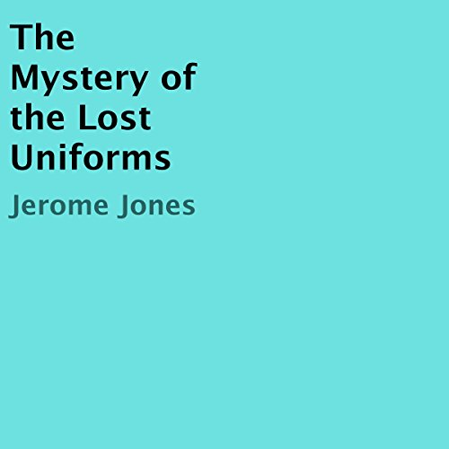 The Mystery of the Lost Uniforms                   By:                                                                                                                                 Jerome Jones                               Narrated by:                                                                                                                                 James R Cheatham                      Length: 18 mins     Not rated yet     Overall 0.0