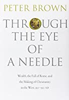 Through the Eye of a Needle: Wealth, the Fall of Rome, and the Making of Christianity in the West, 350-550 AD by Peter Brown(2012-09-02)