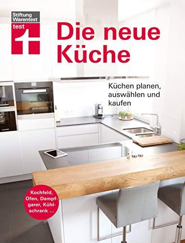 Die neue Küche: Planungs- und Handbuch - Individuell - Geräte und Technik - Qualität und Design - Verbraucherrechte beim Kauf I Von Stiftung Warentest
