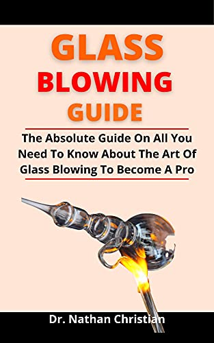 Glass Blowing Guide : The Absolute Guide On All You Need To Know About The Art Of Glass Blowing To Become A Pro (English Edition)