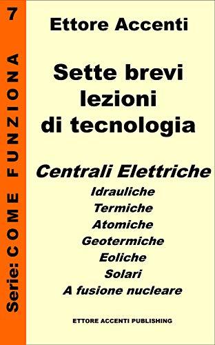 Sette brevi lezioni di tecnologia 7: Centrali elettriche: idrauliche, termiche, atomiche, geotermiche, eoliche, solari ed a fusione nucleare. Ettore Accenti ... (Come funziona: panoramica tecnologie)