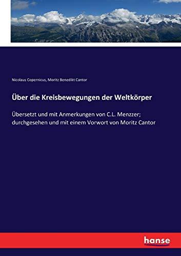 Über die Kreisbewegungen der Weltkörper: Übersetzt und mit Anmerkungen von C.L. Menzzer; durchgesehen und mit einem Vorwort von Moritz Cantor