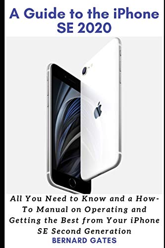 A GUIDE TO THE IPHONE SE 2020: All You Need to Know and a How -To Manual on Operating and Getting the Best from Your iPhone SE Second Generation
