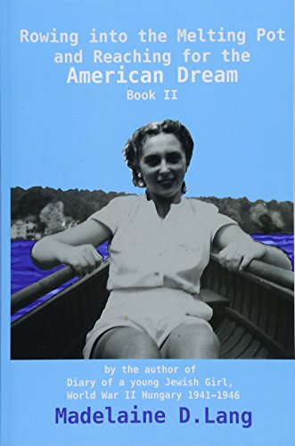 Rowing into the Melting Pot and Reaching for the American Dream, Book II: by the author of Diary of a young Jewish Girl, World War II Hungary 1941 - 1946 Madelaine D. Lang: 2