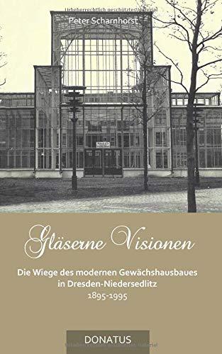Gläserne Visionen: Die Wiege des modernen Gewächshausbaues in Dresden-Niedersedlitz 1895–1995