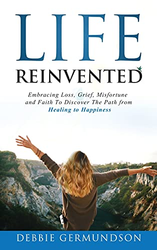 Life Reinvented: Embracing loss, grief, misfortune and faith on the path from healing to happiness