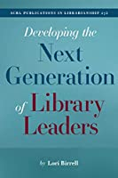 Developing the Next Generation of Library Leaders (ACRL Publications in Librarianship)