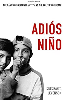 By Deborah T. Levenson Adi??s Ni?ño: The Gangs of Guatemala City and the Politics of Death