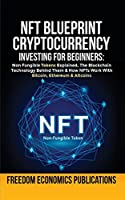 NFT Blueprint - Cryptocurrency Investing For Beginners: Non Fungible Tokens Explained, The Blockchain Technology Behind Them & How NFTs Work With Bitcoin, Ethereum & Altcoins