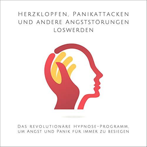 Herzklopfen, Panikattacken und andere Angststörungen loswerden: Das revolutionäre Hypnose-Programm, um Angst und Panik für immer zu besiegen