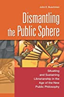Dismantling the Public Sphere: Situating and Sustaining Librarianship in the Age of the New Public Philosophy (Contributions in Librarianship and Information Science)