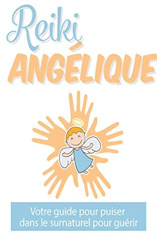 Reiki angélique: : Votre guide pour puiser dans le surnaturel pour guérir (French Edition)