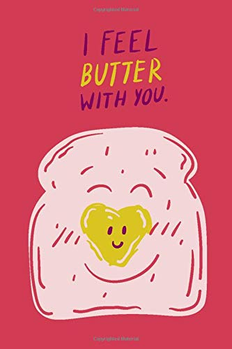 I Feel Butter With You: Funny Cute Bread Notebook Bake Journal for Taking Notes, Bread Making, Bread Recipes - Bread Gifts for Bread and Cooking Lovers Adults and Children
