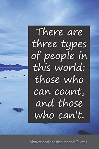 There are three types of people in this world: those who can count, and those who can't.: Motivational, Inspirational and Uplifting Notebook / Journal ... - 6 x 9 inches (15,24 x 22,86 cm), 150 pages.