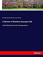 A Memoir of Matthew Davenport Hill: with Selections from his Correspondence