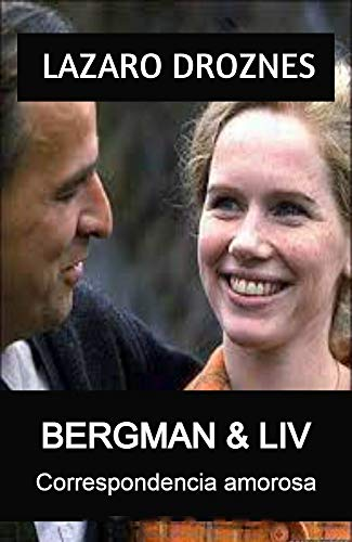 BERGMAN & LIV. Correspondencia amorosa: La hermosa historia entre Liv Ullman e Ingmar Bergman a través de 42 años de romance y de amistad. (Spanish Edition)