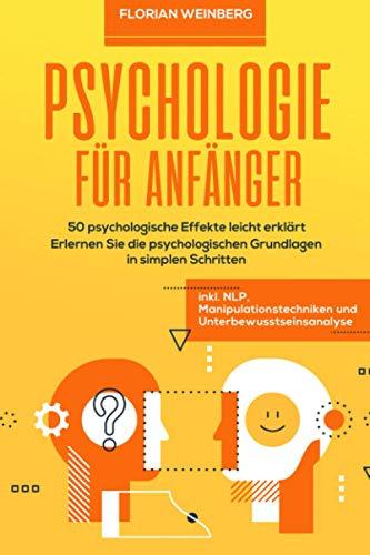 Psychologie für Anfänger: 50 psychologische Effekte leicht erklärt - Erlernen Sie die psychologischen Grundlagen in simplen Schritten inkl. NLP, Manipulationstechniken und Unterbewusstseinsanalyse