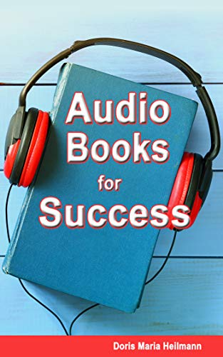 Audio Books for Success: A comprehensive guide for authors, audiobook publishers, narrators, voice-over artists, and audiobook listeners (English Edition)