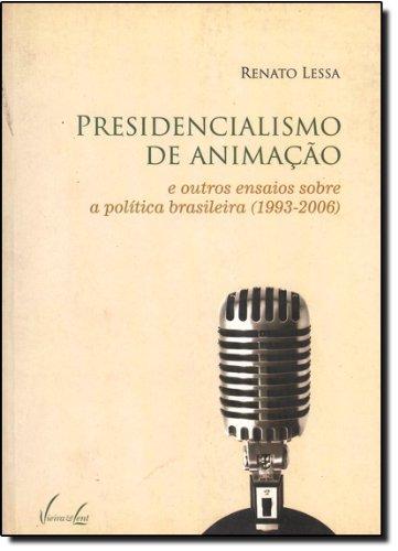 Presidencialismo De Animação E Outros Ensaios Sobre A Política Brasileira (1993-2006)