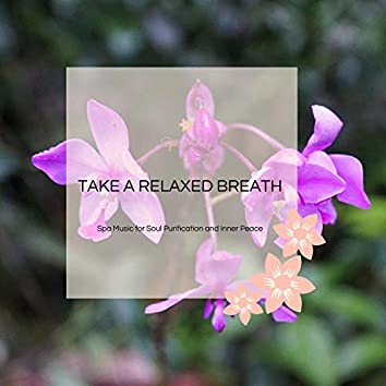 Take A Relaxed Breath - Spa Music For Soul Purification And Inner Peace