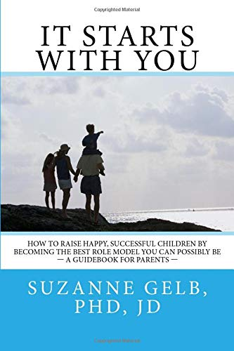 It Starts With You: How To Raise Happy, Successful Kids By Becoming The Best Role Model You Can Possibly Be-A Guidebook For Parents