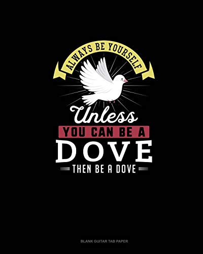 Always Be Yourself Unless You Can Be A Dove Then Be A Dove: Blank Guitar Tab Paper