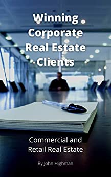 Winning Corporate Real Estate Clients: Special Strategies, Skills, and Ideas to help you tap into Corporate Clients in Commercial and Retail Property by [John Highman]