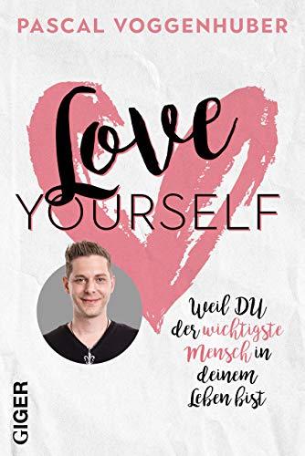 Love yourself: Weil du der wichtigste Mensch in deinem Leben bist   Stärke dein Selbstbewusstsein mit Selbstwertschätzung u. Selbstliebe. Alte Glaubenssätze u. Denkmuster loslassen!