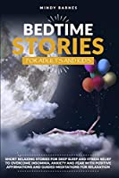 Bedtime Stories for Adults and Kids: Short Relaxing Stories for Deep Sleep and Stress Relief to Overcome Insomnia, Anxiety and Fear with Positive Affirmations and Guided Meditations for Relaxation