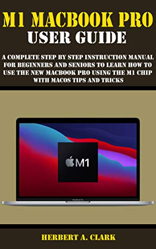 M1 MACBOOK PRO USER GUIDE: A Complete Step By Step Instruction Manual for Beginners and Seniors to Learn How to Use the New MacBook PRO using the m1 chip With macOS Tips And Tricks (English Edition)