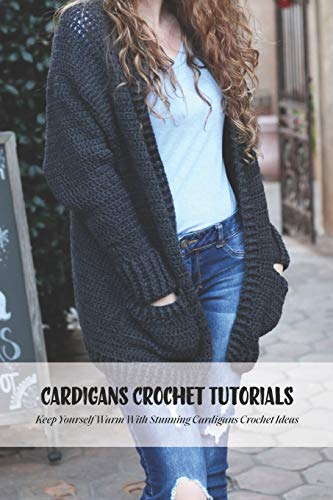 Cardigans Crochet Tutorials: Keep Yourself Warm With Stunning Cardigans Crochet Ideas: Cardigans Crochet for Beginners
