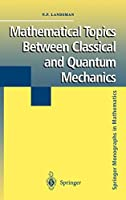 Mathematical Topics between Classical and Quantum Mechanics (Springer Monographs in Mathematics)