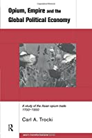 Opium, Empire and the Global Political Economy: A Study of the Asian Opium Trade 1750-1950 (Asia's Transformations)