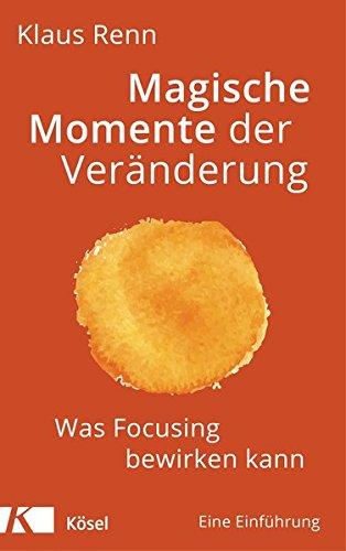 Magische Momente der Veränderung: Was Focusing bewirken kann. Eine Einführung