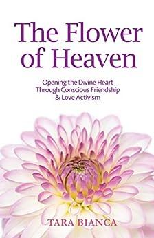 The Flower of Heaven: Opening the Divine Heart Through Conscious Friendship & Love Activism (English Edition) de [Tara Bianca]