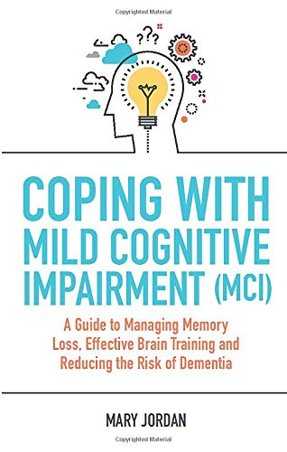 Coping with Mild Cognitive Impairment (MCI): A Guide to Managing Memory Loss, Effective Brain...