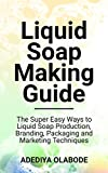 LIQUID SOAP MAKING GUIDE: The Super Easy Ways to Liquid Soap Production, Branding, Packaging and Marketing Techniques (English Edition)