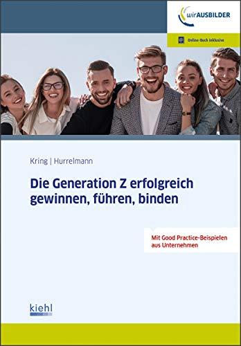 Die Generation Z erfolgreich gewinnen, führen, binden