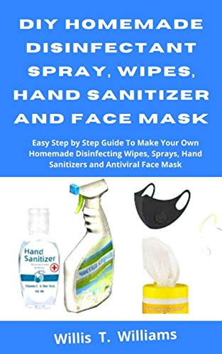 DIY Homemade Disinfectant Spray, Wipes, Hand Sanitizer and Face Mask: Easy Step by Step Guide to Make Your Own Homemade Disinfecting Wipes, Sprays, Hand ... and Antiviral Face Mask (English Edition)