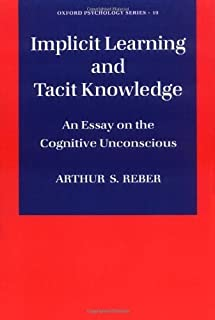 Implicit Learning and Tacit Knowledge: An Essay on the Cognitive Unconscious (Oxford Psychology Series) by Arthur S. Reber...