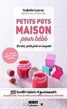 Petits pots maison pour bébé, purée, petits plats et compotes : 100 recettes...
