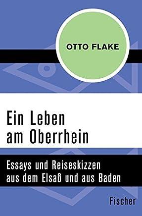 Ein Leben am Oberrhein: Essays und Reiseskizzen aus dem Elsaß und aus Baden