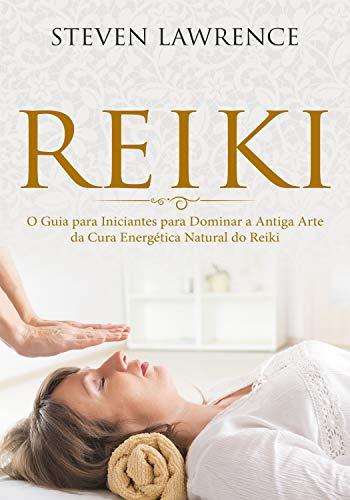 Reiki: O Guia para Iniciantes para Dominar a Antiga Arte da Cura Energética Natural: Reprogramação da Mente, Terapia Através das Mãos, Mudança Corporal, Nova Era, Chacras, Reiki para Iniciantes