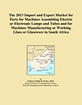 The 2013 Import and Export Market for Parts for Machines Assembling Electric or Electronic Lamps and Tubes and for Machines Manufacturing or Working Glass or Glassware in South Africa